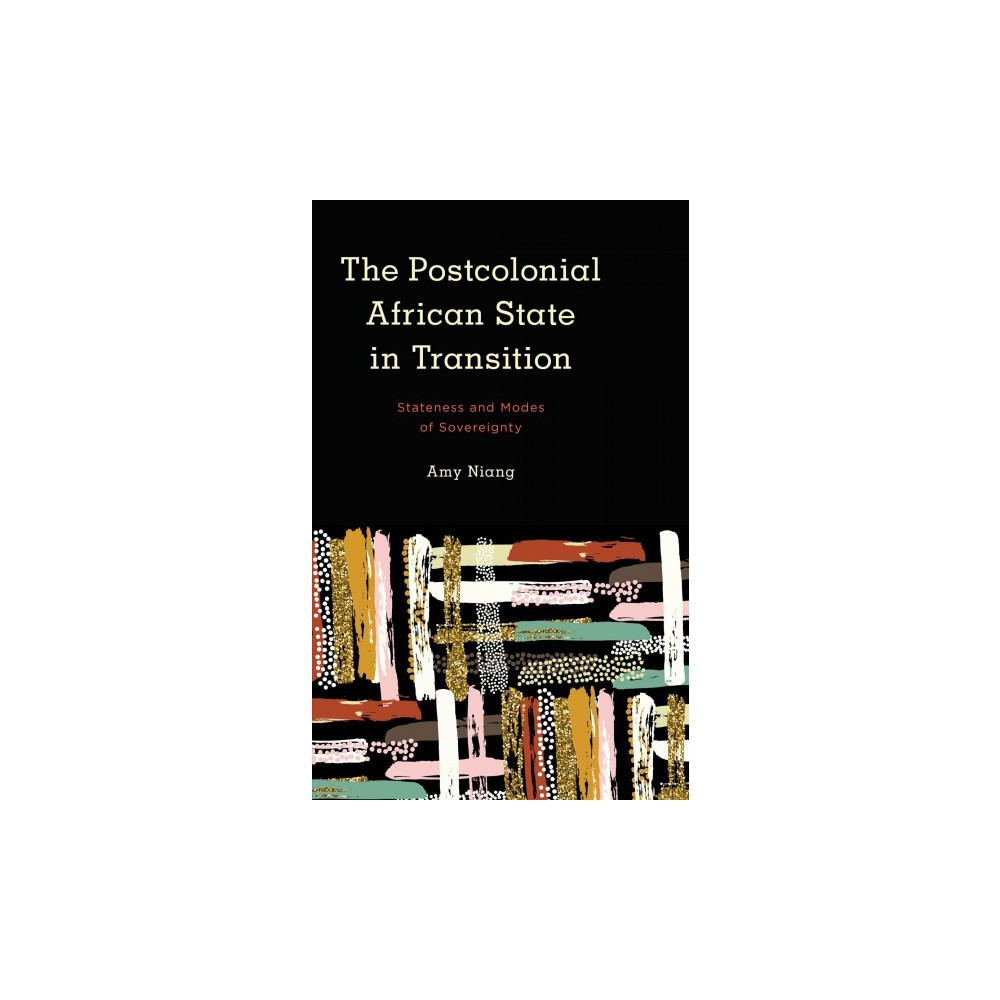 Postcolonial African State in Transition : Stateness and Modes of Sovereignty - by Amy Niang (Paperback)