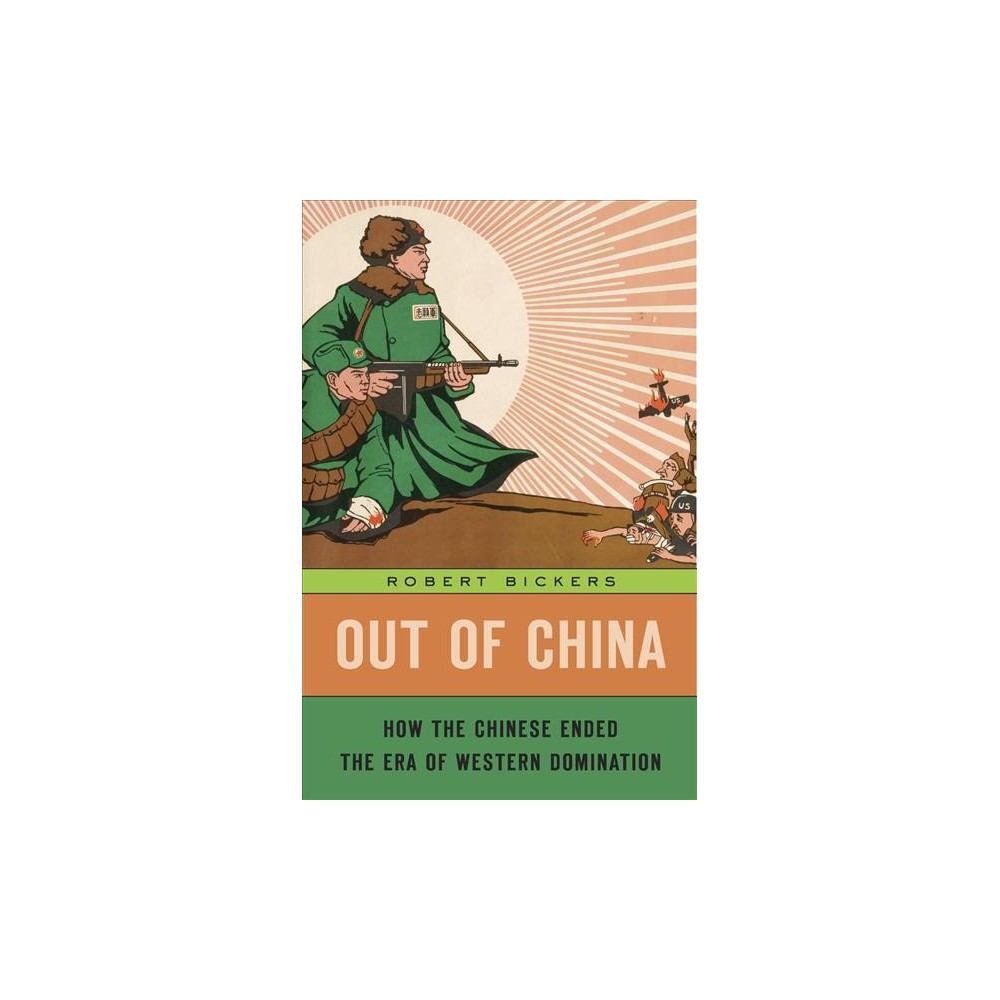 Out of China : How the Chinese Ended the Era of Western Domination - by Robert Bickers (Hardcover)