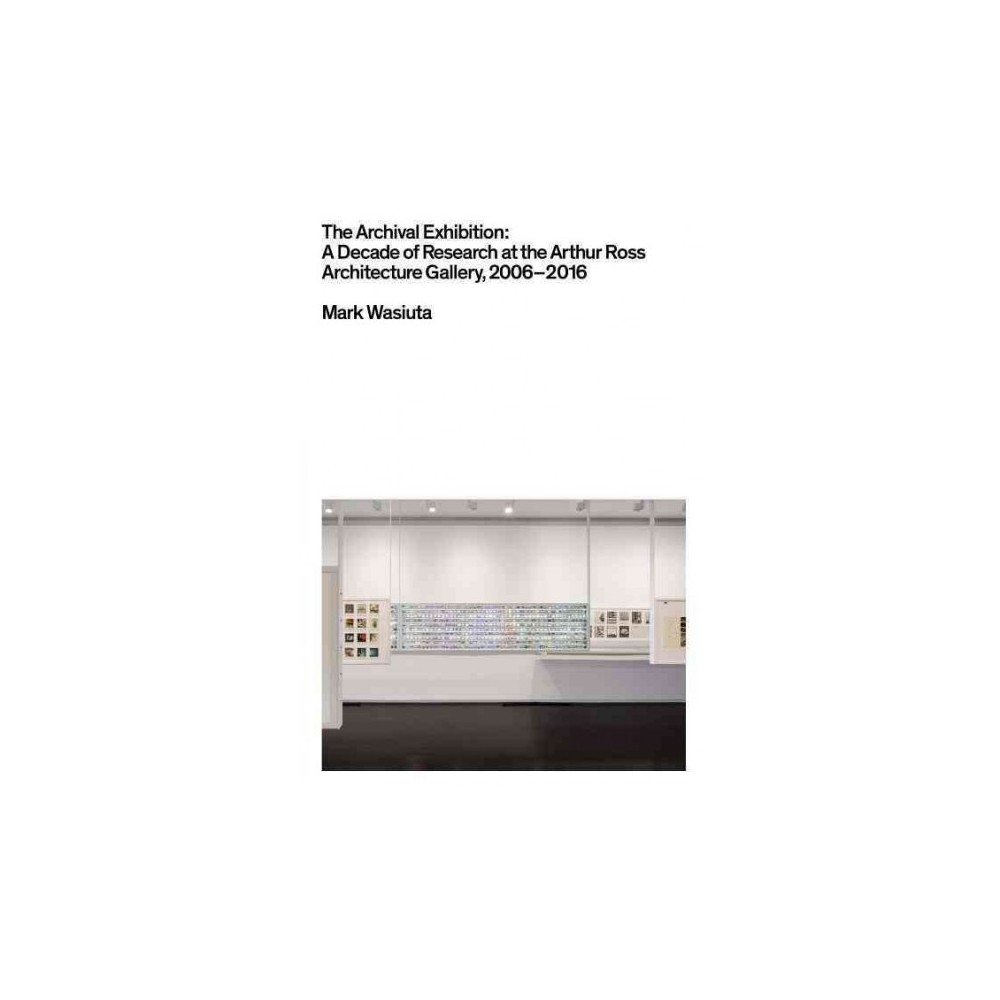 Archival Exhibition : A Decade of Research at the Arthur Ross Architecture Gallery 2006-2016