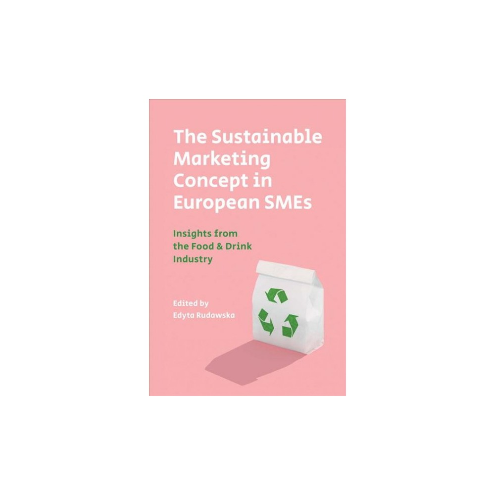 Sustainable Marketing Concept in European Smes : Insights from the Food & Drink Industry - (Hardcover) Sustainable Marketing Concept in European Smes : Insights from the Food & Drink Industry - (Hardcover)