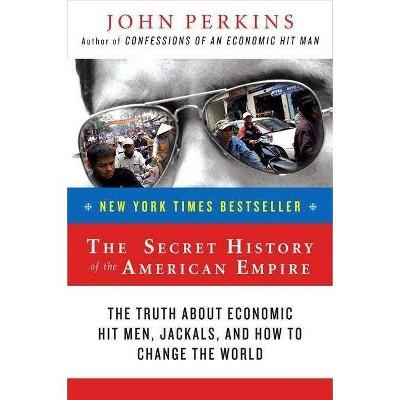 The Secret History of the American Empire - (John Perkins Economic Hitman) by  John Perkins (Paperback)