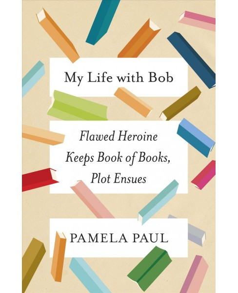 My Life with Bob : Flawed Heroine Keeps Book of Books, Plot Ensues -  by Pamela Paul (Hardcover) - image 1 of 1