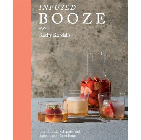 Infused Booze : Over 60 Batched Spririts and Liqueurs to Make at Home -  by Kathy Kordalis (Hardcover) - image 1 of 1