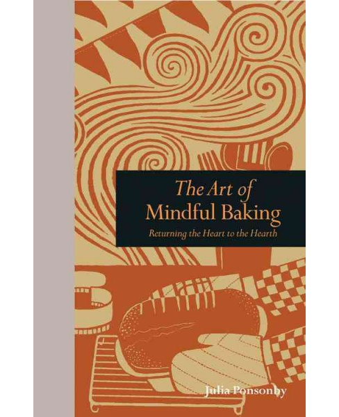 Art of Mindful Baking : Returning the Heart to the Hearth (Hardcover) (Julia Ponsonby) - image 1 of 1