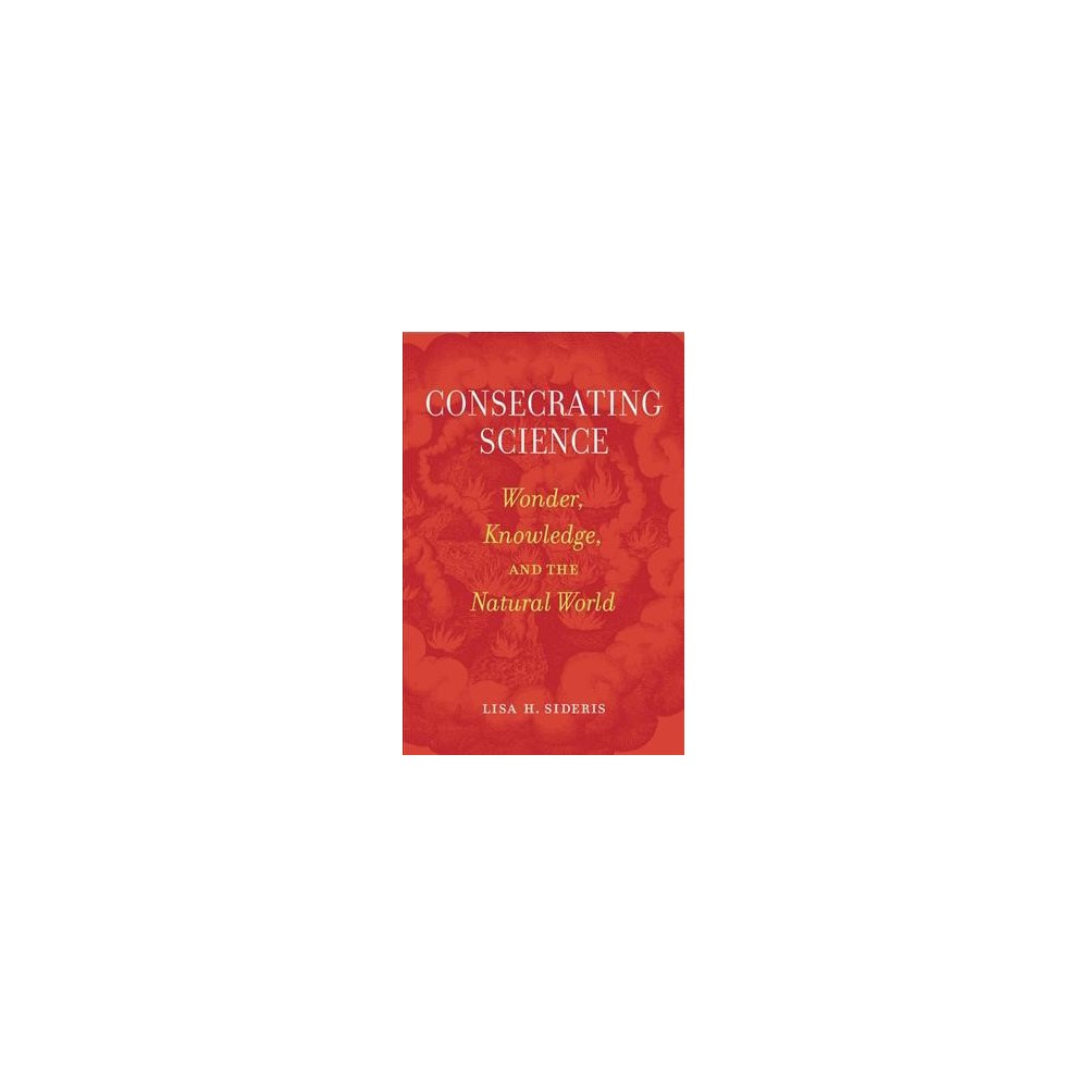 Consecrating Science : Wonder, Knowledge, and the Natural World - by Lisa H. Sideris (Paperback)