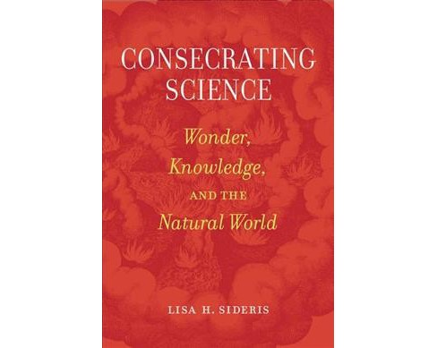 Consecrating Science : Wonder, Knowledge, and the Natural World -  by Lisa H. Sideris (Paperback) - image 1 of 1