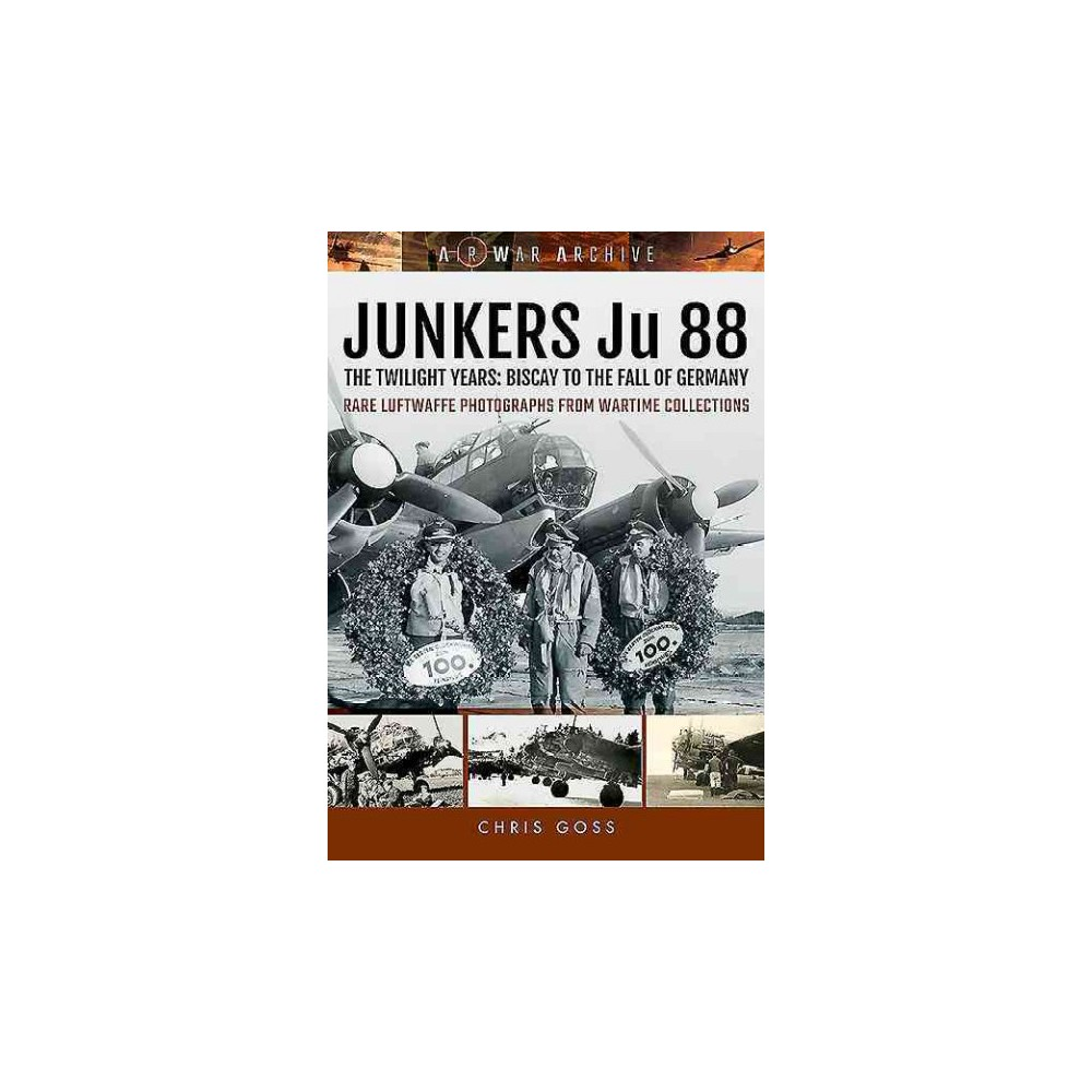 Junkers Ju 88 : The Twilight Years: Biscay to the Fall of Germany - by Chris Goss (Paperback)