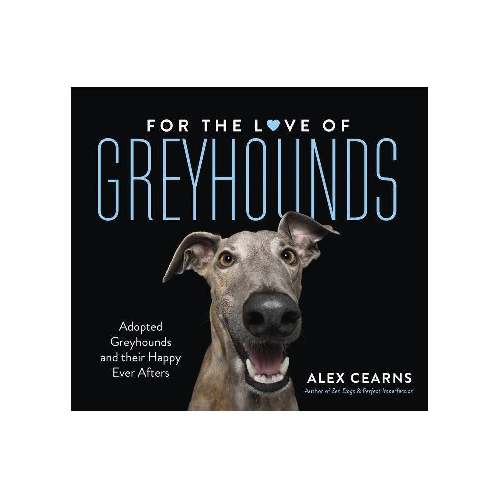 For the Love of Greyhounds: Adopted Greyhounds and Their Happy Ever Afters - by Alex Cearns (Hardcover)
