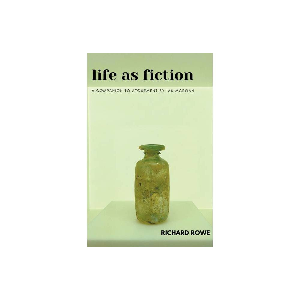 Life As Fiction A Companion To Atonement By Ian Mcewan By Richard Rowe Paperback