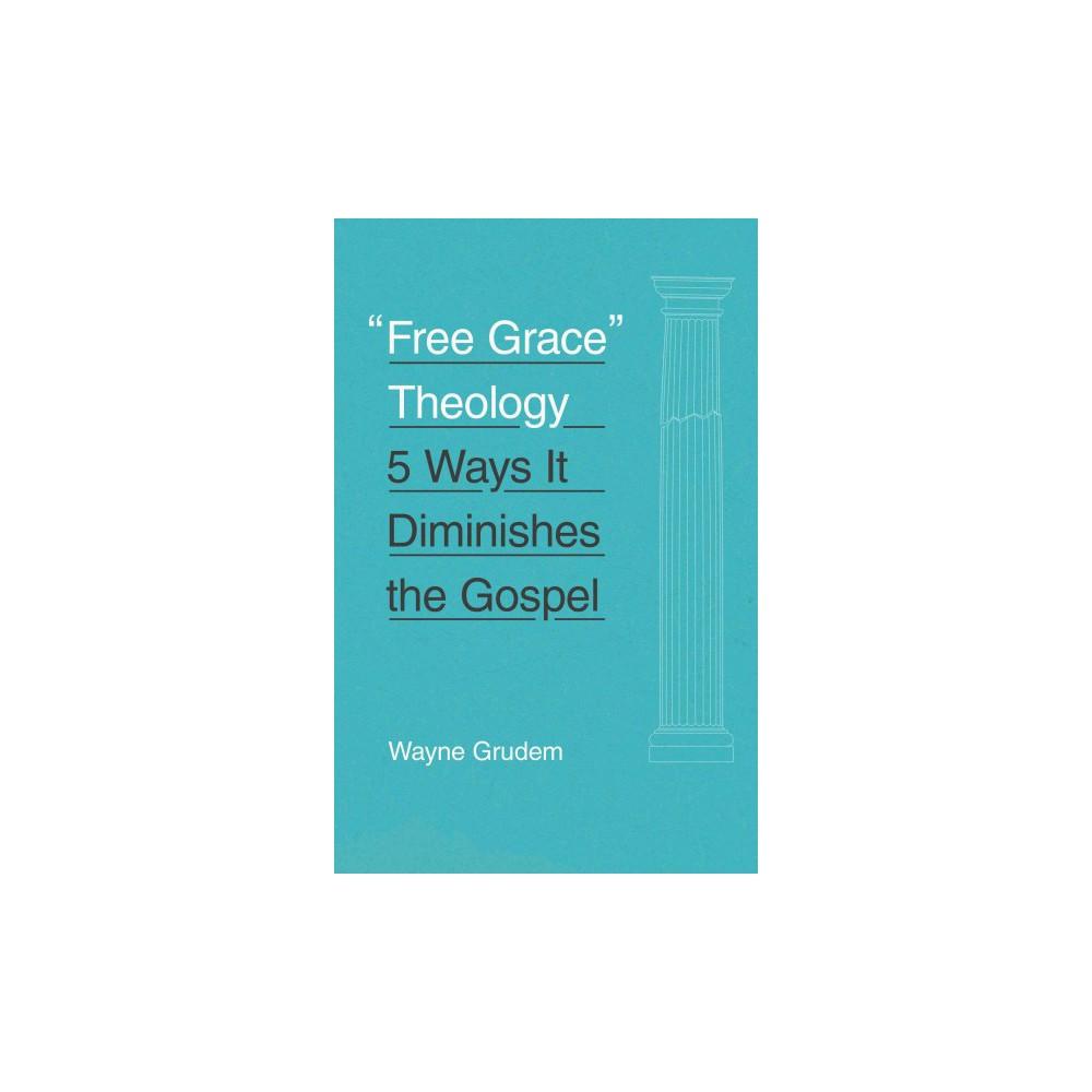 Free Grace Theology : 5 Ways It Diminishes the Gospel (Paperback) (Wayne Grudem)