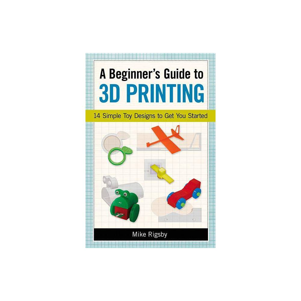 A Beginner S Guide To 3d Printing By Mike Rigsby Paperback