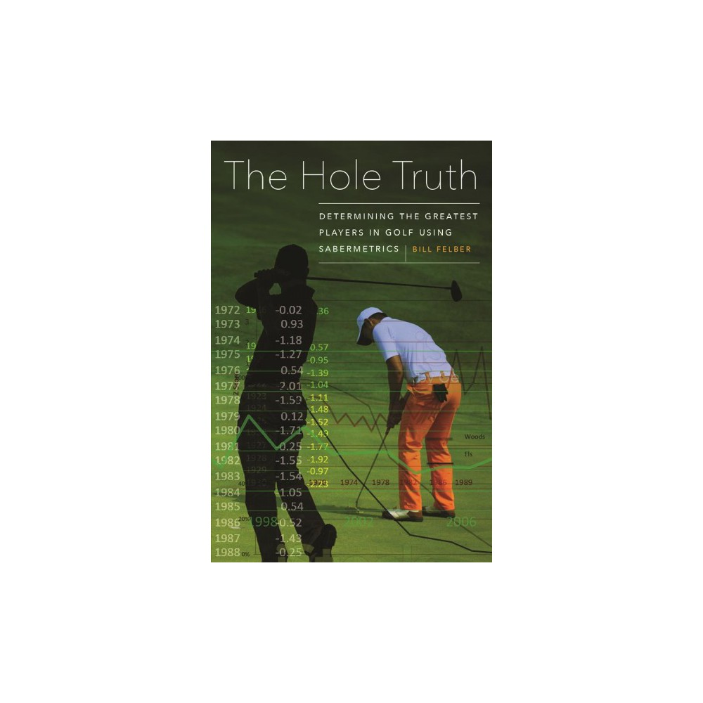 Hole Truth : Determining the Greatest Players in Golf Using Sabermetrics - by Bill Felber (Hardcover)
