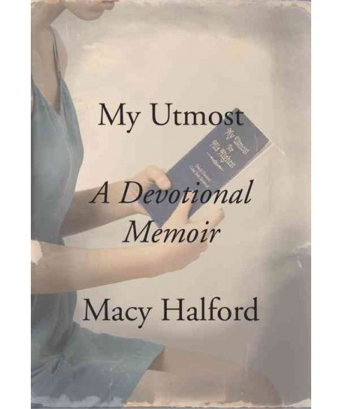 My Utmost : A Devotional Memoir (Hardcover) (Macy Halford) - image 1 of 1