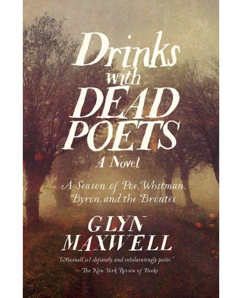 Drinks with Dead Poets : A Season of Poe, Whitman, Byron, and the Brontes -  by Glyn Maxwell (Hardcover) - image 1 of 1