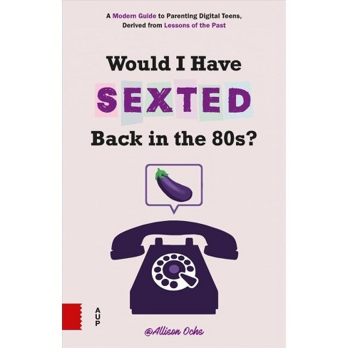 Would I Have Sexted Back in the 80s? : A Modern Guide to Parenting Digital Teens, Derived from Lessons  - image 1 of 1
