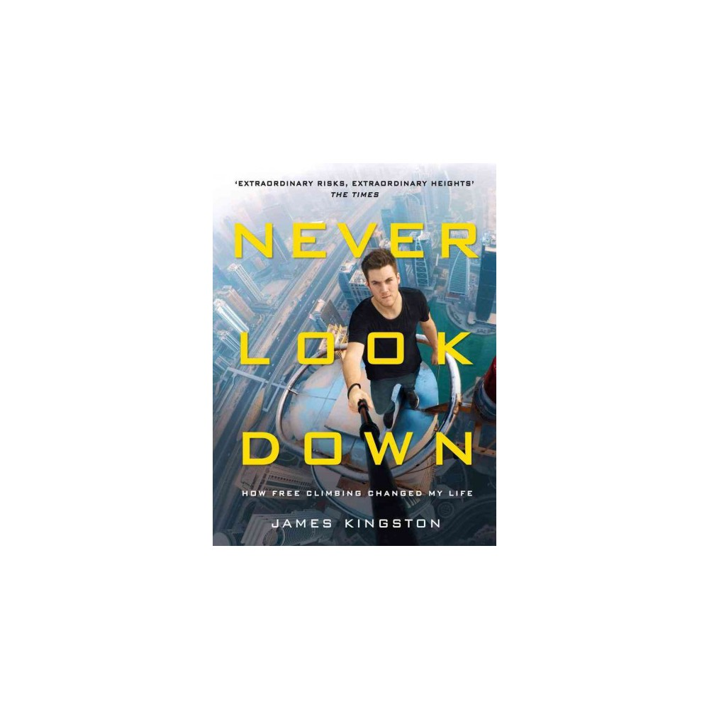 Never Look Down : How Free Climbing Changed My Life (Hardcover) (James Kingston)