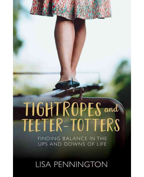Tightropes and Teeter-Totters : Finding Balance in the Ups and Downs of Life (Paperback) (Lisa - image 1 of 1