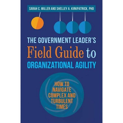 The Government Leader's Field Guide to Organizational Agility - by  Sarah Miller & Shelley Kirkpatrick (Paperback)