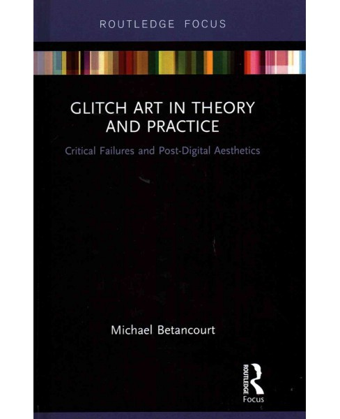 Glitch Art in Theory and Practice : Critical Failures and Post-Digital Aesthetics (Hardcover) (Michael - image 1 of 1