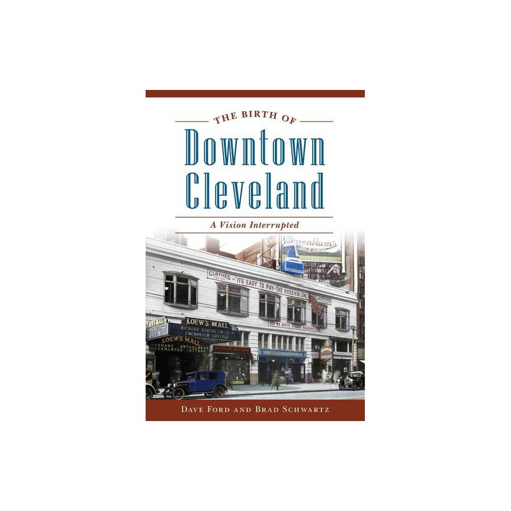 The Birth Of Downtown Cleveland By Dave Ford Brad Schwartz Paperback