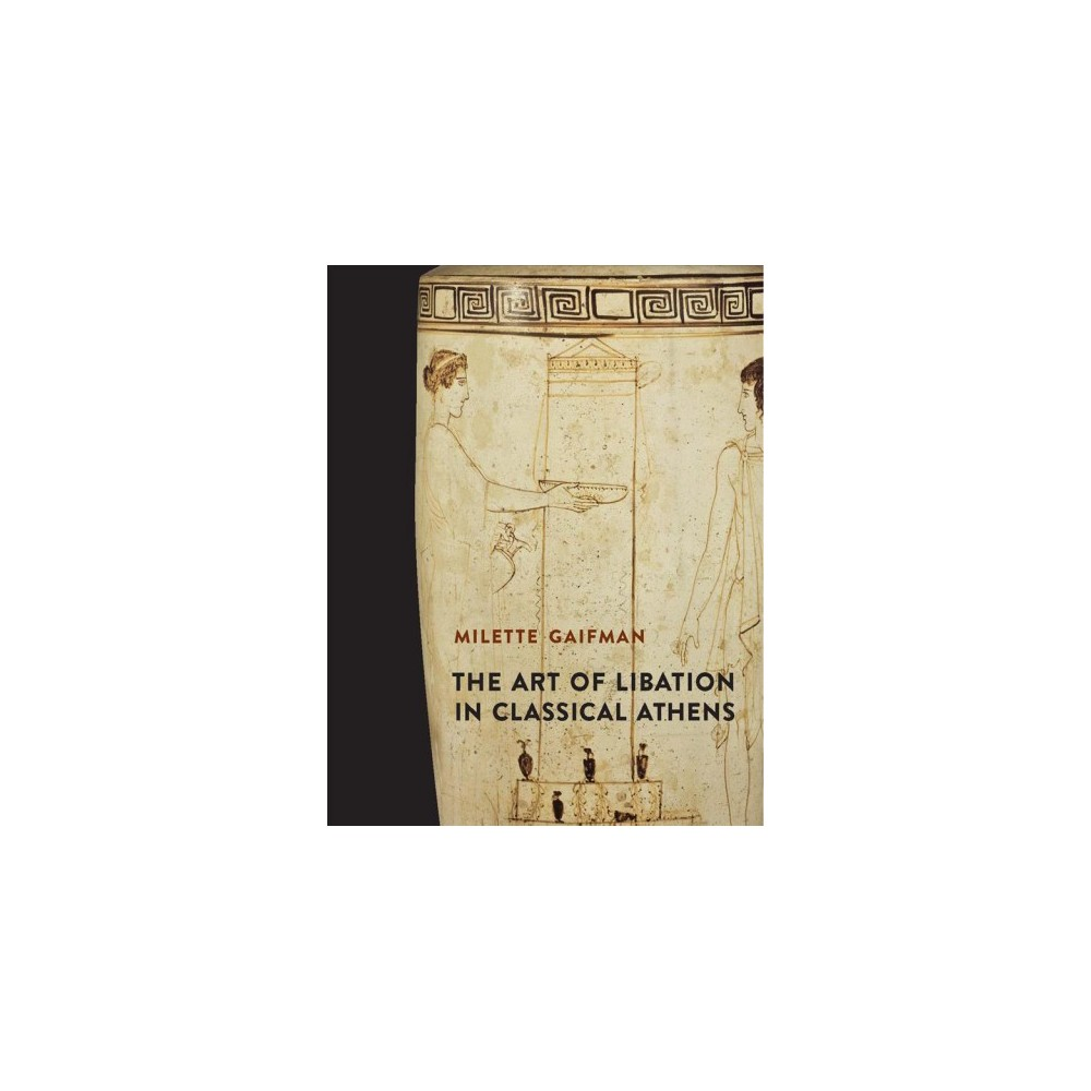 Art of Libation in Classical Athens - by Milette Gaifman (Hardcover)