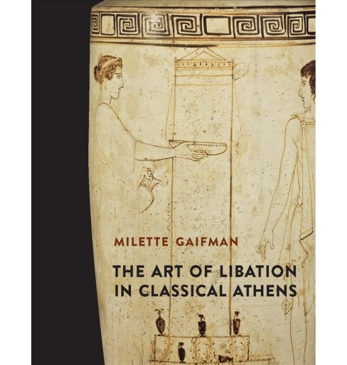 Art of Libation in Classical Athens -  by Milette Gaifman (Hardcover) - image 1 of 1