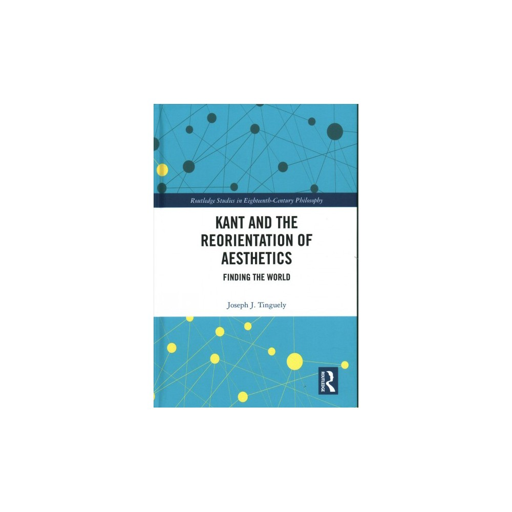 Kant and the Reorientation of Aesthetics : Finding the World (Hardcover) (Joseph J. Tinguely)