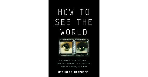 How to See the World : An Introduction to Images, from Self-Portraits to Selfies, Maps to Movies, and - image 1 of 1