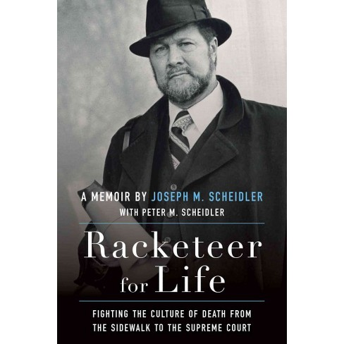 Racketeer for Life : Fighting the Culture of Death from the Sidewalk to the  Supreme Court (Hardcover)