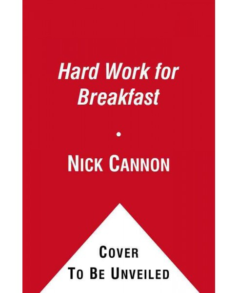 Hard Work for Breakfast : How to Make It and Make It Look Easy (Hardcover) (Nick Cannon) - image 1 of 1