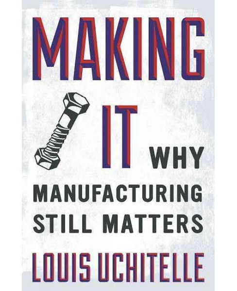 Making It : Why Manufacturing Still Matters -  by Louis Uchitelle (Hardcover) - image 1 of 1