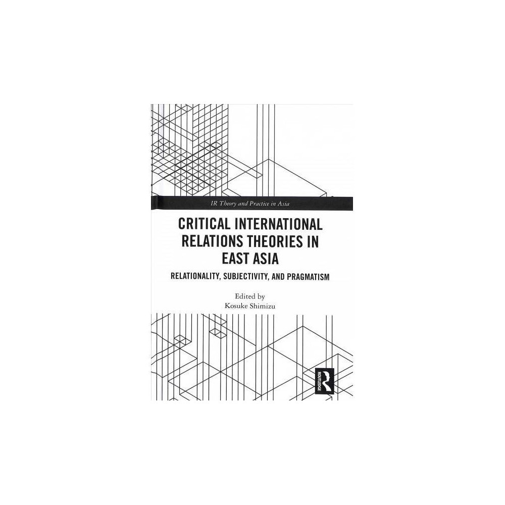 Critical International Relations Theories in East Asia : Relationality, Subjectivity, and Pragmatism