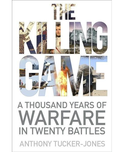 Killing Game : A Thousand Years of Warfare in Twenty Battles -  by Anthony Tucker-jones (Hardcover) - image 1 of 1