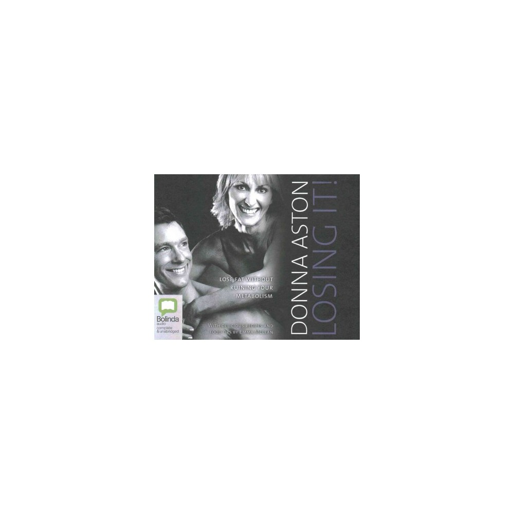 Losing It! : Lose Fat Without Ruining Your Metabolism (Unabridged) (CD/Spoken Word) (Donna Aston)