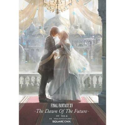 Final Fantasy XV: The Dawn of the Future - by  Jun Eishima & Final Fantasy XV Team (Hardcover)