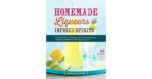 Homemade Liqueurs and Infused Spirits : Innovative Flavor Combinations, Plus Homemade Versions of - image 1 of 1
