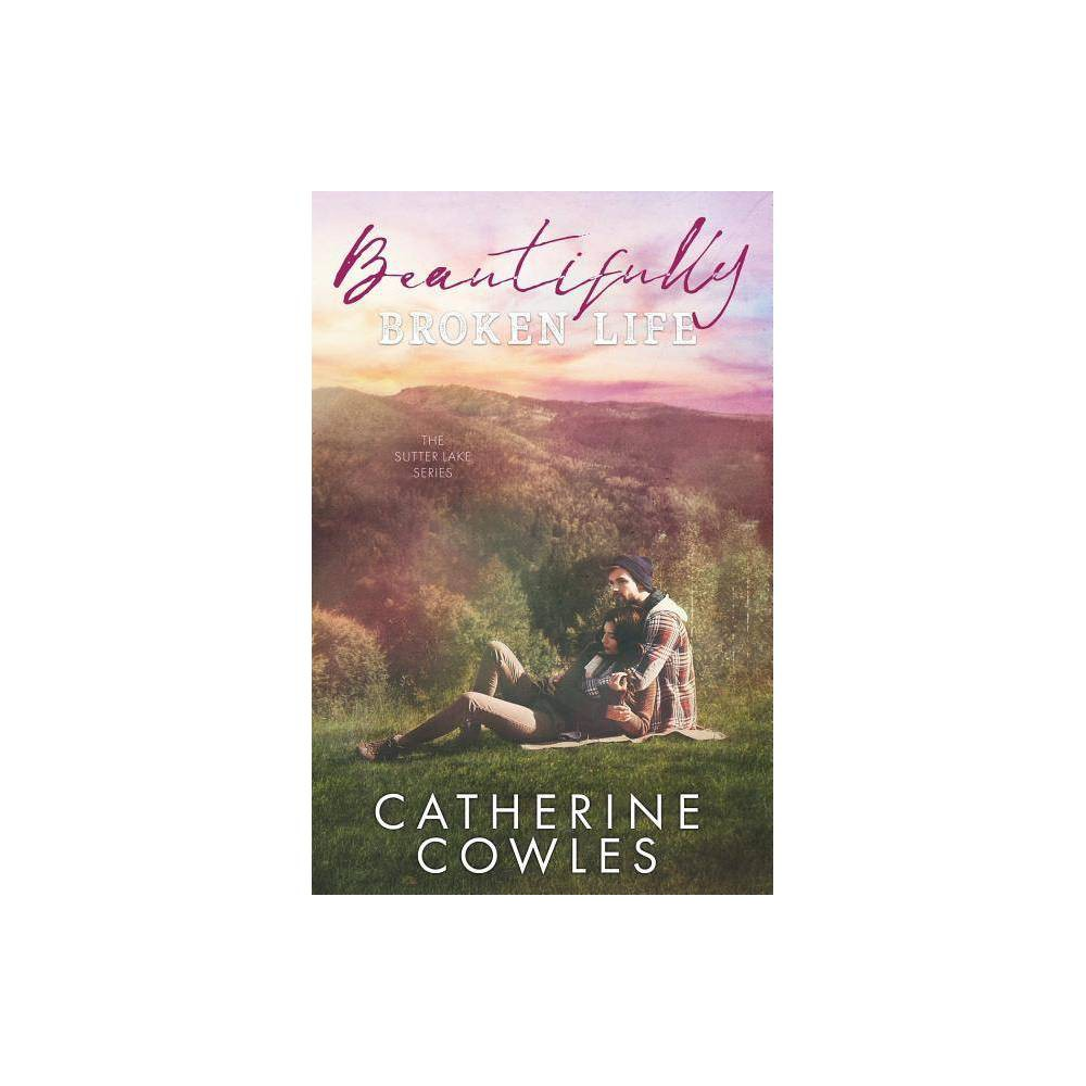 Beautifully Broken Life Sutter Lake By Catherine Cowles Paperback
