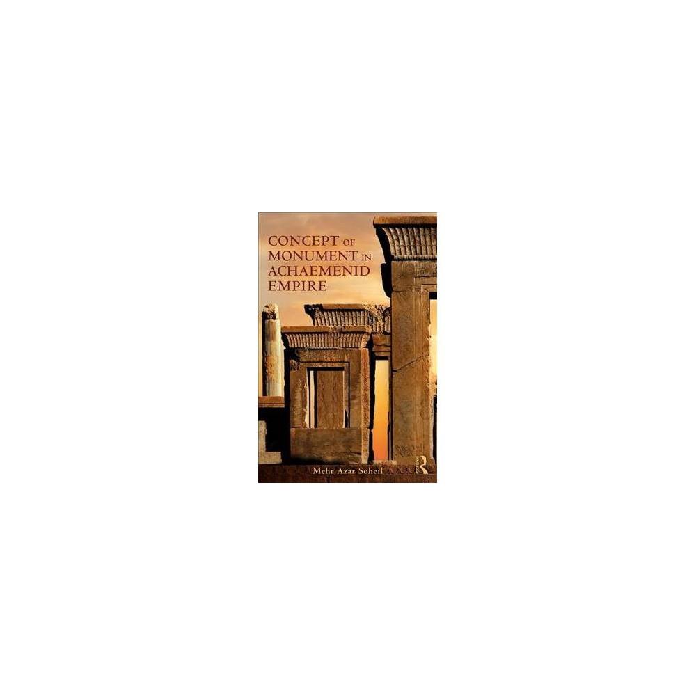 Concept of Monument in Achaemenid Empire - by Mehr Azar Soheil (Hardcover)