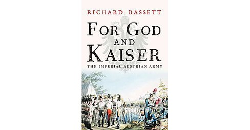 For God and Kaiser : The Imperial Austrian Army 1619 to 1918 (Paperback) (Richard Bassett) - image 1 of 1
