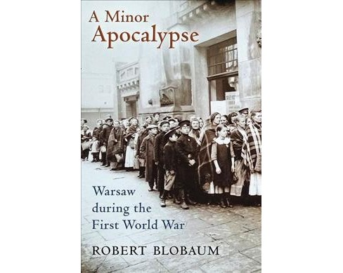 Minor Apocalypse : Warsaw During the First World War (Hardcover) (Robert Blobaum) - image 1 of 1