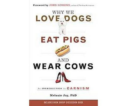 Why We Love Dogs, Eat Pigs, and Wear Cows : An Introduction to Carnism (Reprint) (Paperback) (Ph.D. - image 1 of 1