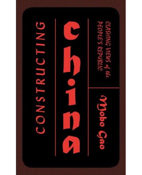 Constructing China : Clashing Views of the People's Republic -  by Mobo Gao (Paperback) - image 1 of 1