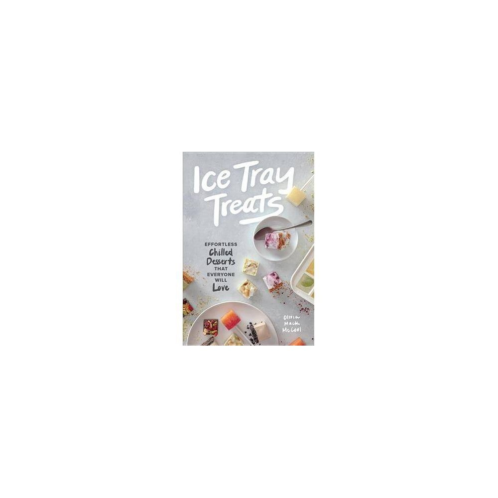 Ice Tray Treats : Effortless Chilled Desserts That Everyone Will Love - (Hardcover)
