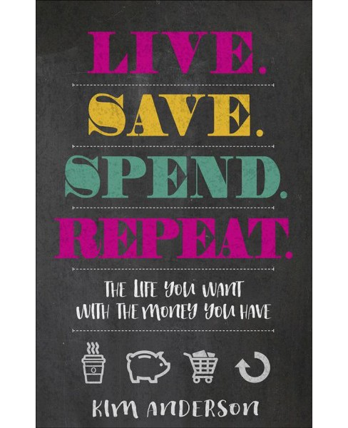 Live, Save, Spend, Repeat : The Life You Want With the Money You Have (Paperback) (Kim Anderson) - image 1 of 1