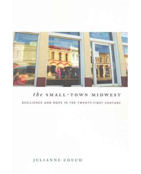 Small-Town Midwest : Resilience and Hope in the Twenty-first Century (Paperback) (Julianne Couch) - image 1 of 1
