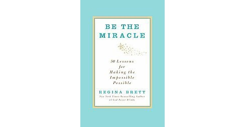 Be the Miracle : 50 Lessons for Making the Impossible Possible (Hardcover) (Regina Brett) - image 1 of 1