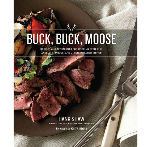 Buck, Buck, Moose : Recipes and Techniques for Cooking Deer, Elk, Moose, Antelope and Other Antlered - image 1 of 1