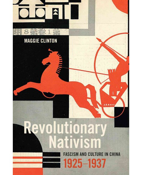 Revolutionary Nativism : Fascism and Culture in China, 1925-1937 -  by Maggie Clinton (Hardcover) - image 1 of 1