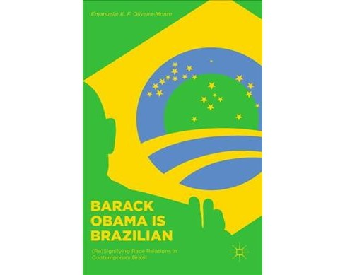 Barack Obama Is Brazilian : Re Signifying Race Relations in Contemporary Brazil -  (Hardcover) - image 1 of 1