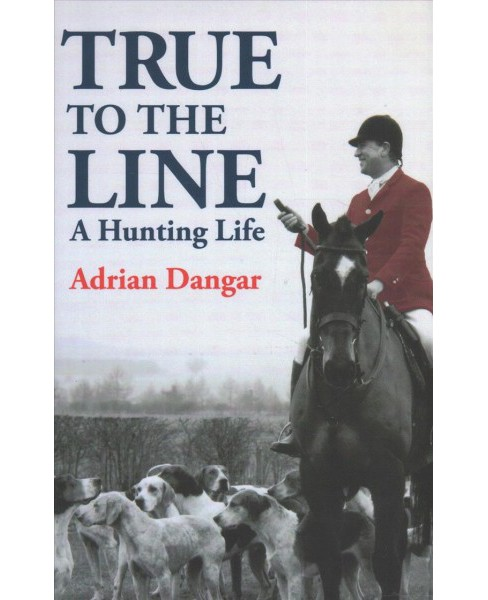 True to the Line : A Hunting Life (Hardcover) (Adrian Dangar) - image 1 of 1